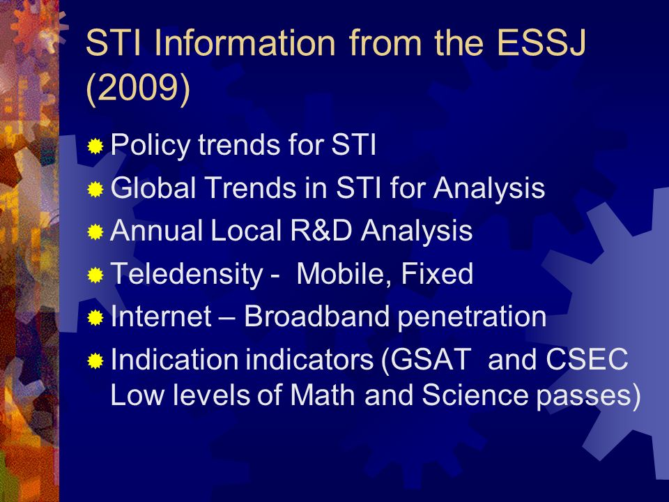 STI Information from the ESSJ (2009) Policy trends for STI Global Trends in STI for Analysis Annual Local R&D Analysis Teledensity - Mobile, Fixed Internet – Broadband penetration Indication indicators (GSAT and CSEC Low levels of Math and Science passes)