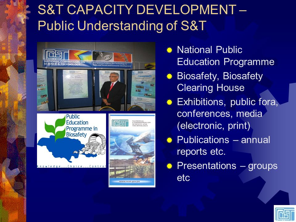 S&T CAPACITY DEVELOPMENT – Public Understanding of S&T National Public Education Programme Biosafety, Biosafety Clearing House Exhibitions, public fora, conferences, media (electronic, print) Publications – annual reports etc.