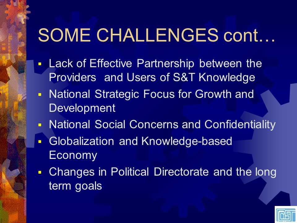 SOME CHALLENGES cont… Lack of Effective Partnership between the Providers and Users of S&T Knowledge National Strategic Focus for Growth and Development National Social Concerns and Confidentiality Globalization and Knowledge-based Economy Changes in Political Directorate and the long term goals