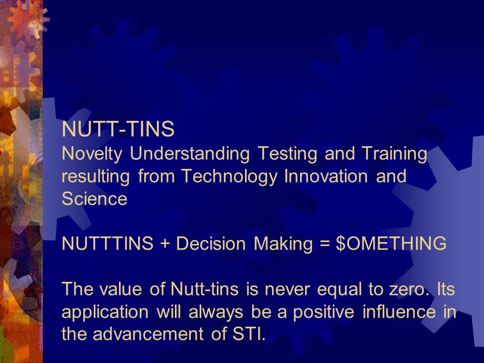NUTT-TINS Novelty Understanding Testing and Training resulting from Technology Innovation and Science NUTTTINS + Decision Making = $OMETHING The value of Nutt-tins is never equal to zero.