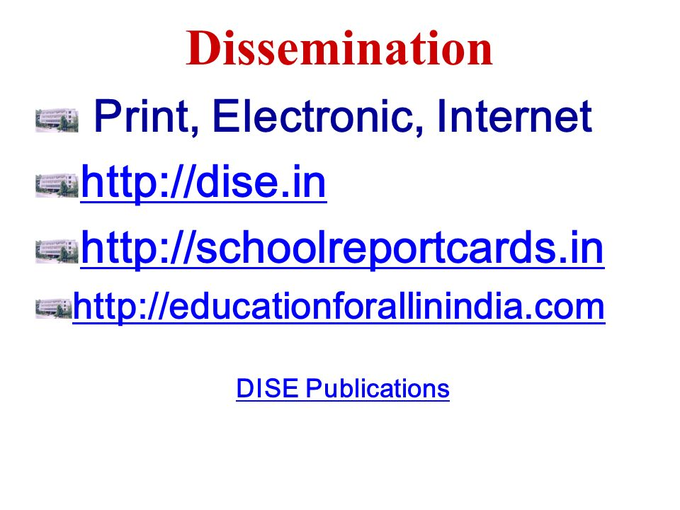 Dissemination Print, Electronic, Internet http://dise.in http://schoolreportcards.in http://educationforallinindia.com DISE Publications