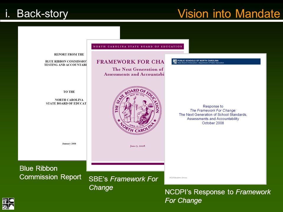 i. Back-story NCDPIs Response to Framework For Change SBEs Framework For Change Blue Ribbon Commission Report Vision into Mandate
