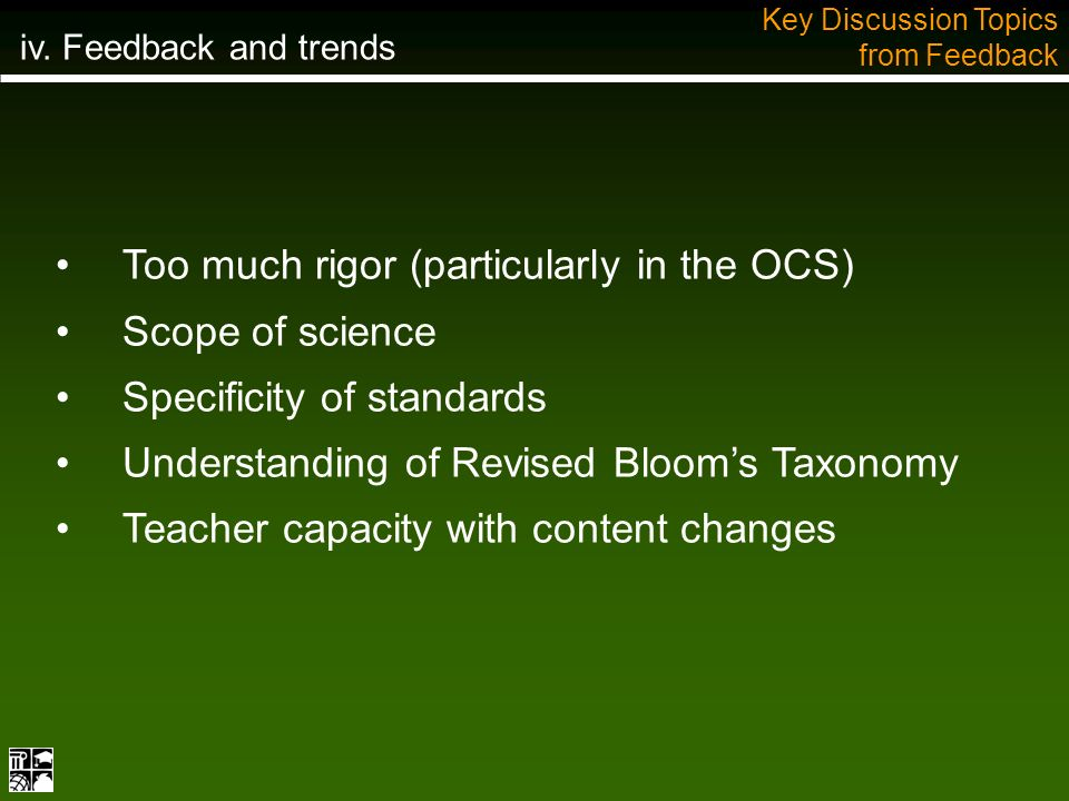 Too much rigor (particularly in the OCS) Scope of science Specificity of standards Understanding of Revised Blooms Taxonomy Teacher capacity with content changes Key Discussion Topics from Feedback iv.