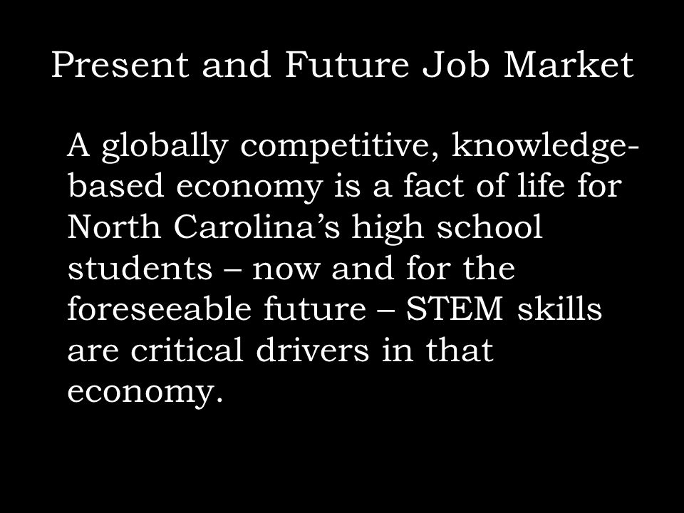 Present and Future Job Market A globally competitive, knowledge- based economy is a fact of life for North Carolinas high school students – now and fo