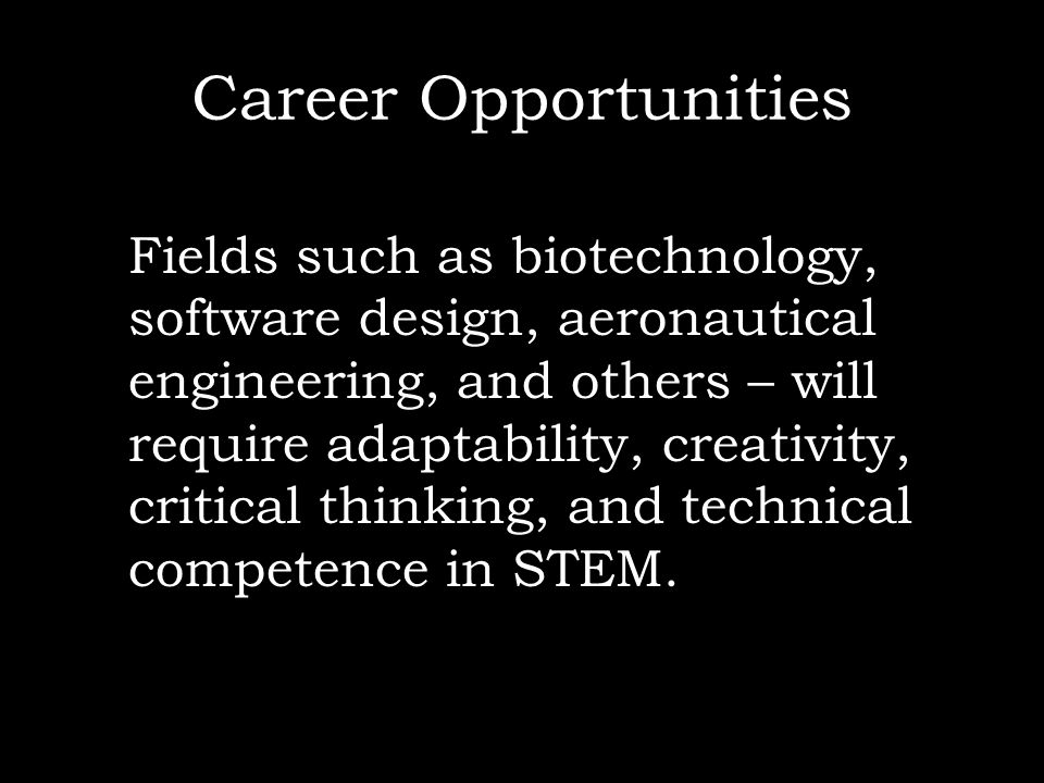 Career Opportunities Fields such as biotechnology, software design, aeronautical engineering, and others – will require adaptability, creativity, crit