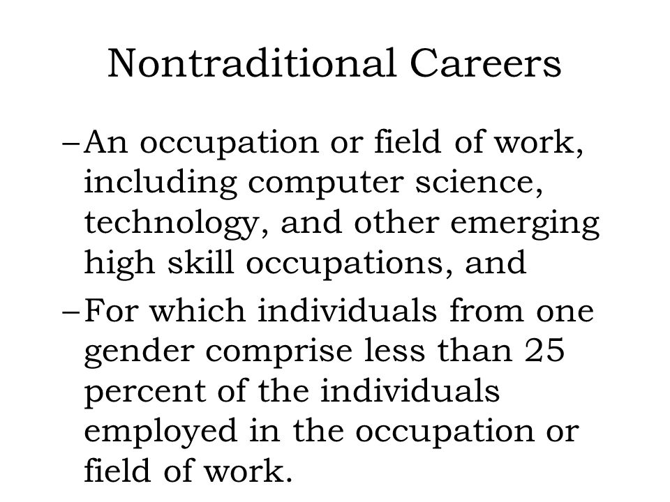 Nontraditional Careers –An occupation or field of work, including computer science, technology, and other emerging high skill occupations, and –For wh