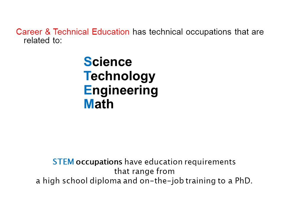 Career & Technical Education has technical occupations that are related to: Science Technology Engineering Math STEM occupations have education requir