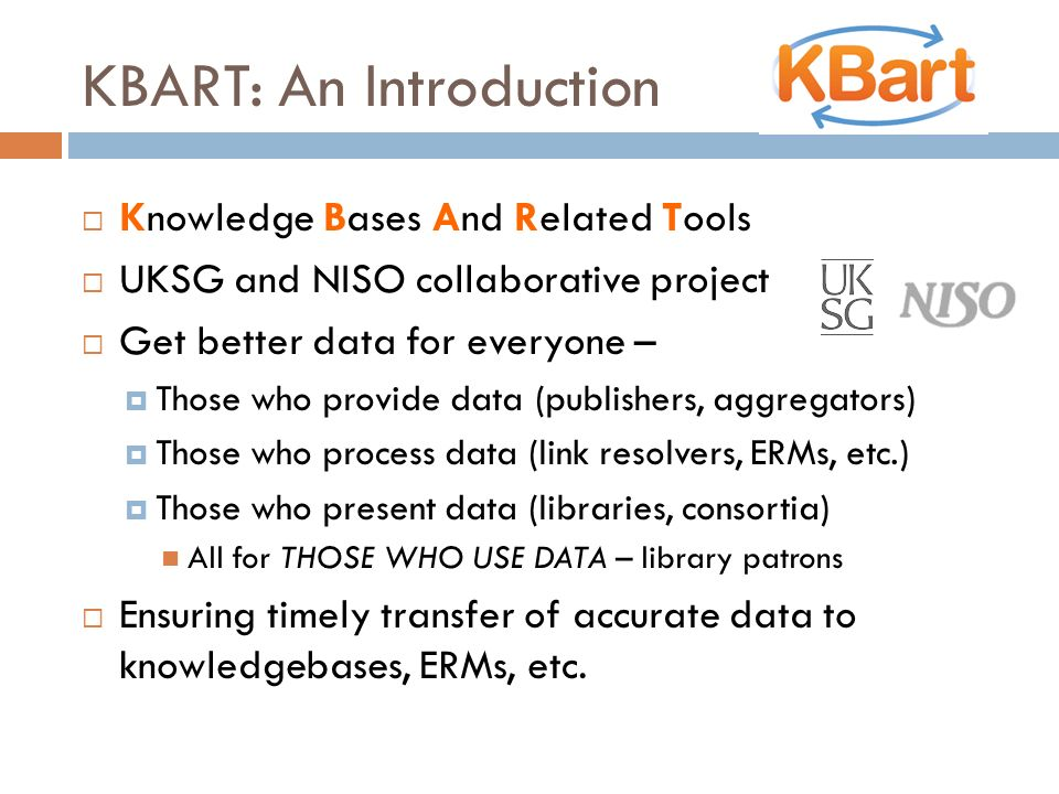 KBART: An Introduction Knowledge Bases And Related Tools UKSG and NISO collaborative project Get better data for everyone – Those who provide data (pu