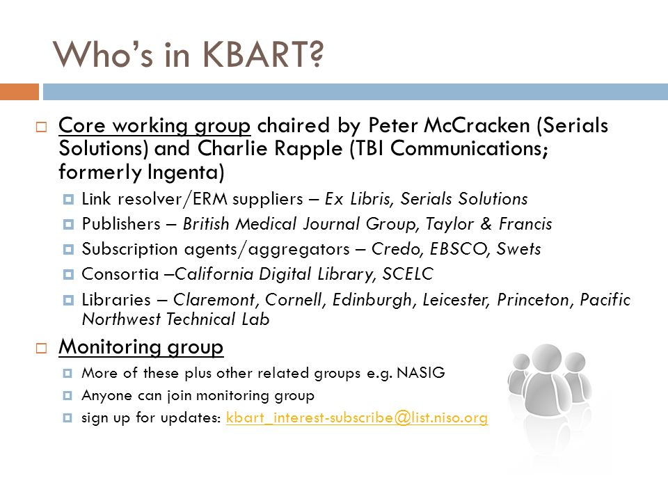 Whos in KBART? Core working group chaired by Peter McCracken (Serials Solutions) and Charlie Rapple (TBI Communications; formerly Ingenta) Link resolv