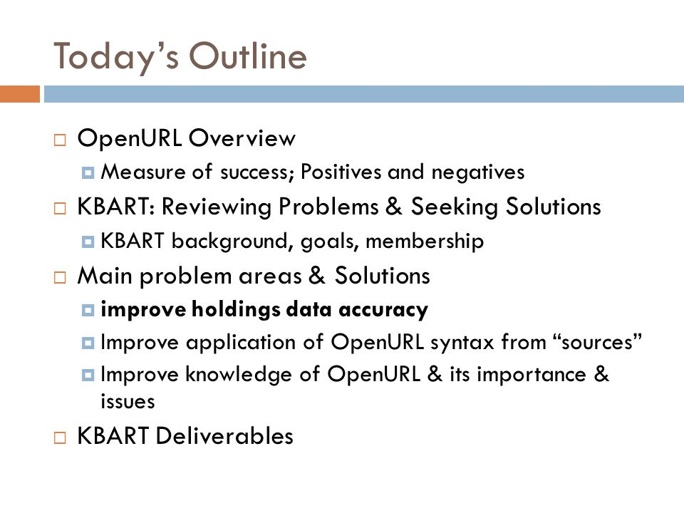 Todays Outline OpenURL Overview Measure of success; Positives and negatives KBART: Reviewing Problems & Seeking Solutions KBART background, goals, mem