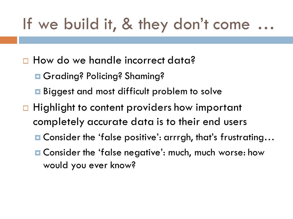 If we build it, & they dont come… How do we handle incorrect data? Grading? Policing? Shaming? Biggest and most difficult problem to solve Highlight t