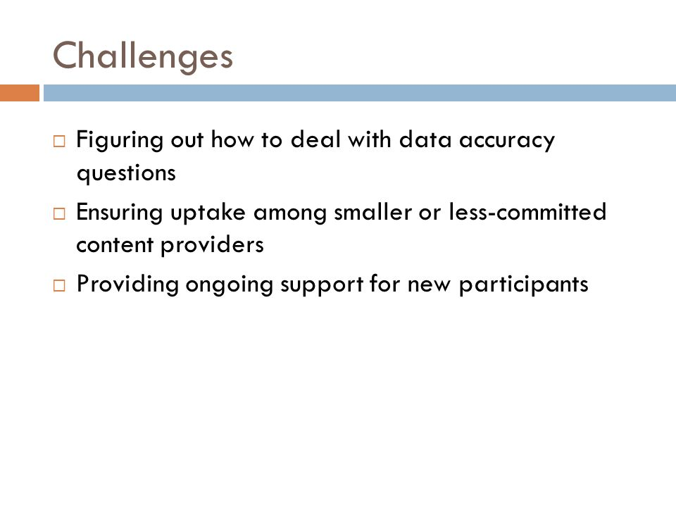Challenges Figuring out how to deal with data accuracy questions Ensuring uptake among smaller or less-committed content providers Providing ongoing s