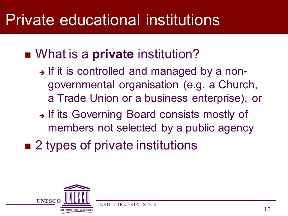 UNESCO INSTITUTE for STATISTICS 13 Private educational institutions n What is a private institution.