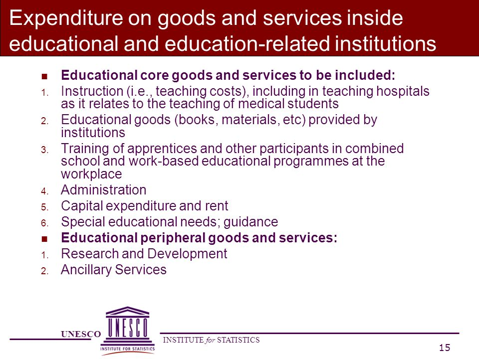 UNESCO INSTITUTE for STATISTICS 15 Expenditure on goods and services inside educational and education-related institutions n Educational core goods and services to be included: 1.