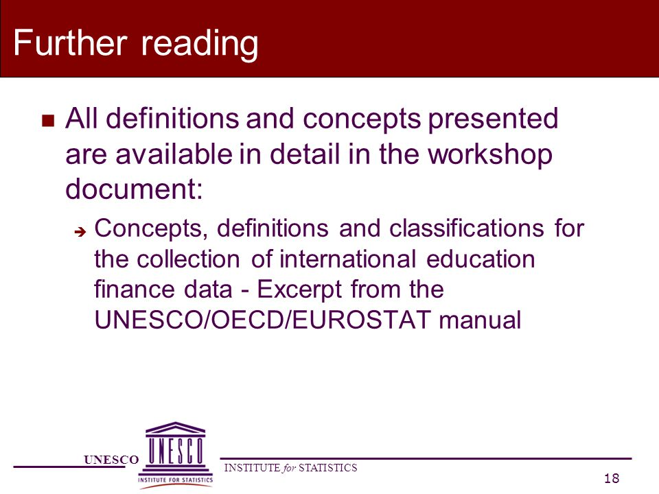 UNESCO INSTITUTE for STATISTICS 18 Further reading n All definitions and concepts presented are available in detail in the workshop document: è Concepts, definitions and classifications for the collection of international education finance data - Excerpt from the UNESCO/OECD/EUROSTAT manual