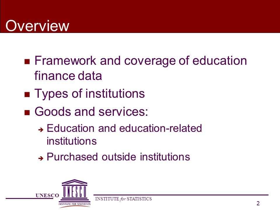 UNESCO INSTITUTE for STATISTICS 2 Overview n Framework and coverage of education finance data n Types of institutions n Goods and services: è Education and education-related institutions è Purchased outside institutions
