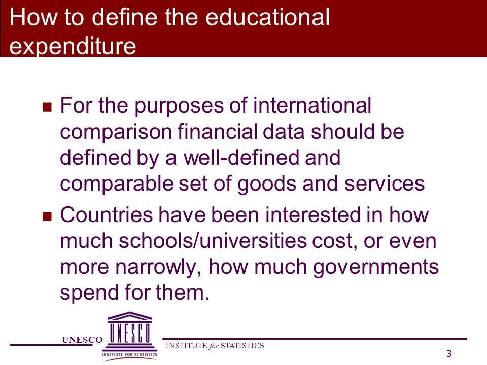 UNESCO INSTITUTE for STATISTICS 4 Framework for education finance data n It should be built around three dimensions: è Type of goods and services provided è Service provider è Source of funds (public, private) that finance the provision or purchase of these goods and services
