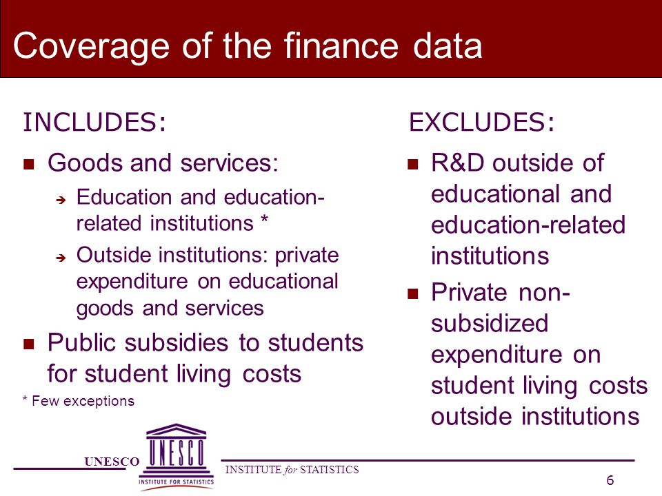 UNESCO INSTITUTE for STATISTICS 17 Expenditure outside educational and education-related institutions n Student or household expenditure related to education that occurs outside institutions: è Educational goods and services purchased outside institutions, in the free market è Student living costs if they are subsidised through financial aid to students by public or private entities n Exclusions: è Student foregone earnings, è Expenditure on student living costs outside educational and education-related institutions which are not subsidised through financial aid to students by public or other private entities.
