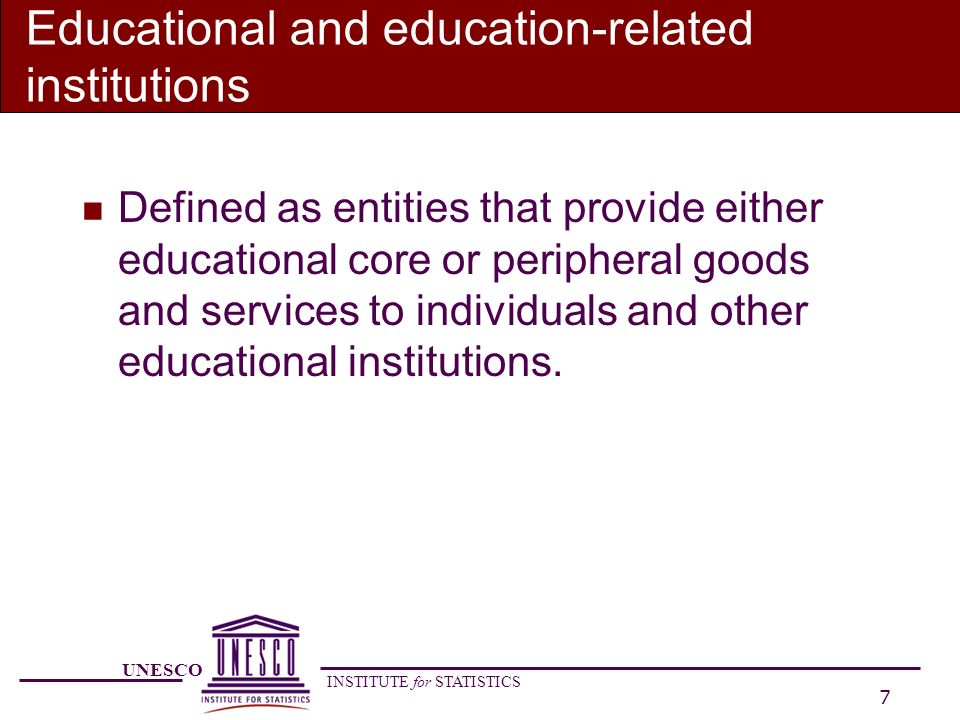 UNESCO INSTITUTE for STATISTICS 8 Educational and education-related institutions n Educational institutions provide educational programmes for students (schools, universities) n Education-related institutions (Non- instructional institutions) provide education- related administrative, advisory or professional services for other educational institutions or for individuals.