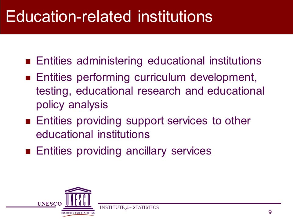 UNESCO INSTITUTE for STATISTICS 10 Education-related institutions n General-purpose units of public authorities (states, municipalities) in many countries provide maintenance and ancillary services such as student transport administration.