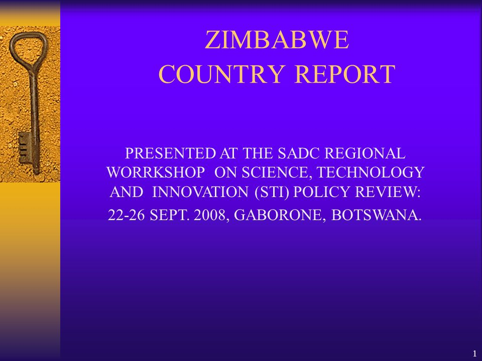 1 ZIMBABWE COUNTRY REPORT PRESENTED AT THE SADC REGIONAL WORRKSHOP ON SCIENCE, TECHNOLOGY AND INNOVATION (STI) POLICY REVIEW: 22-26 SEPT.