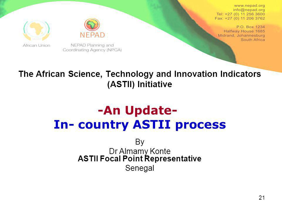 21 The African Science, Technology and Innovation Indicators (ASTII) Initiative By Dr Almamy Konte ASTII Focal Point Representative Senegal -An Update