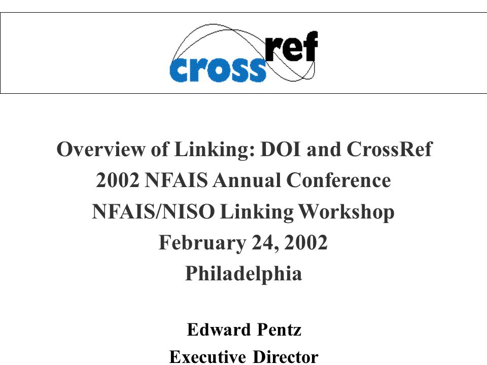 Overview of Linking: DOI and CrossRef 2002 NFAIS Annual Conference NFAIS/NISO Linking Workshop February 24, 2002 Philadelphia Edward Pentz Executive D