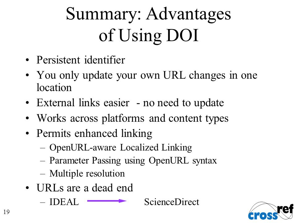 19 Summary: Advantages of Using DOI Persistent identifier You only update your own URL changes in one location External links easier - no need to update Works across platforms and content types Permits enhanced linking –OpenURL-aware Localized Linking –Parameter Passing using OpenURL syntax –Multiple resolution URLs are a dead end –IDEAL ScienceDirect