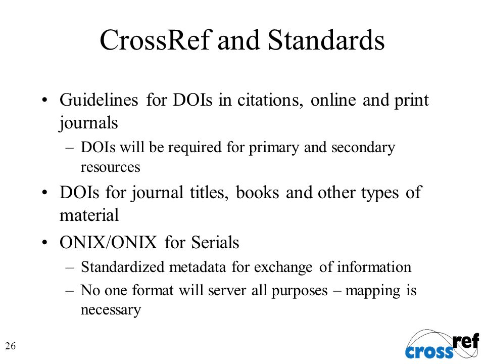 26 CrossRef and Standards Guidelines for DOIs in citations, online and print journals –DOIs will be required for primary and secondary resources DOIs for journal titles, books and other types of material ONIX/ONIX for Serials –Standardized metadata for exchange of information –No one format will server all purposes – mapping is necessary