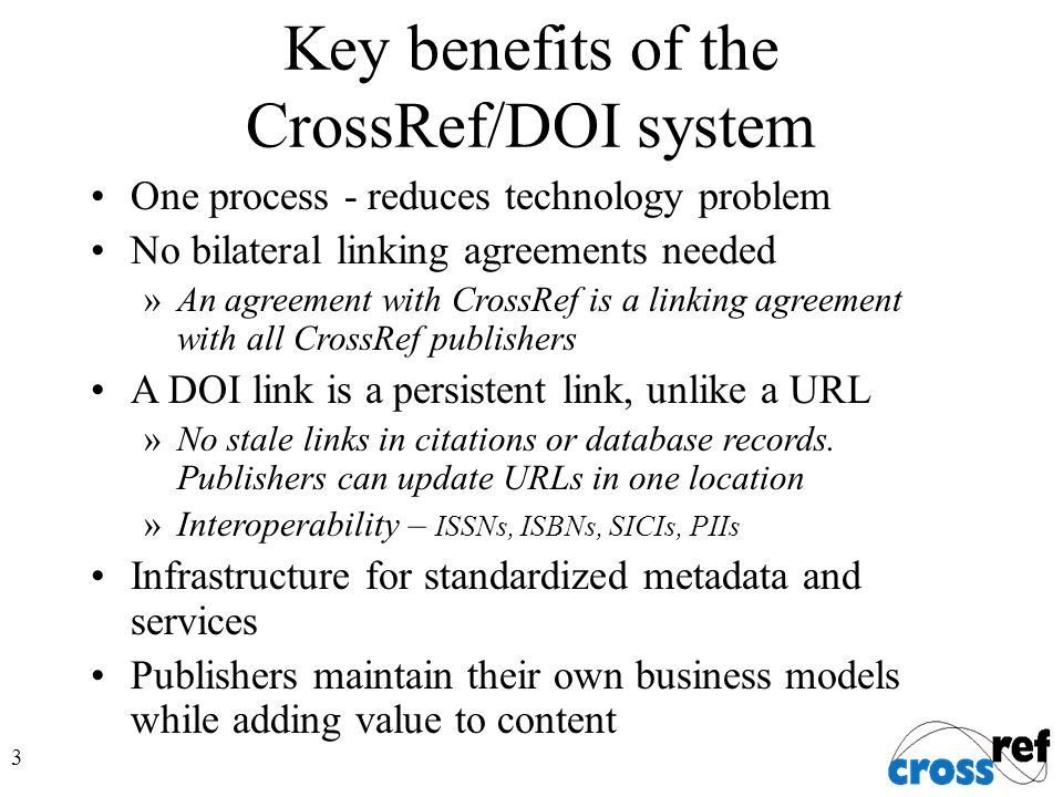 3 Key benefits of the CrossRef/DOI system One process - reduces technology problem No bilateral linking agreements needed »An agreement with CrossRef is a linking agreement with all CrossRef publishers A DOI link is a persistent link, unlike a URL »No stale links in citations or database records.