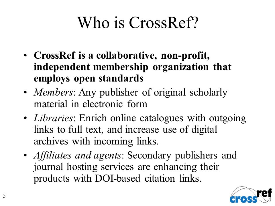 5 Who is CrossRef? CrossRef is a collaborative, non-profit, independent membership organization that employs open standards Members: Any publisher of