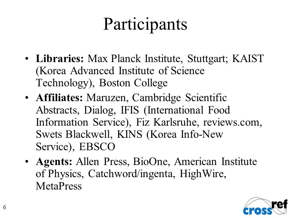 6 Participants Libraries: Max Planck Institute, Stuttgart; KAIST (Korea Advanced Institute of Science Technology), Boston College Affiliates: Maruzen, Cambridge Scientific Abstracts, Dialog, IFIS (International Food Information Service), Fiz Karlsruhe, reviews.com, Swets Blackwell, KINS (Korea Info-New Service), EBSCO Agents: Allen Press, BioOne, American Institute of Physics, Catchword/ingenta, HighWire, MetaPress