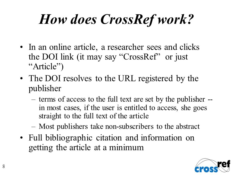8 How does CrossRef work? In an online article, a researcher sees and clicks the DOI link (it may say CrossRef or just Article) The DOI resolves to th