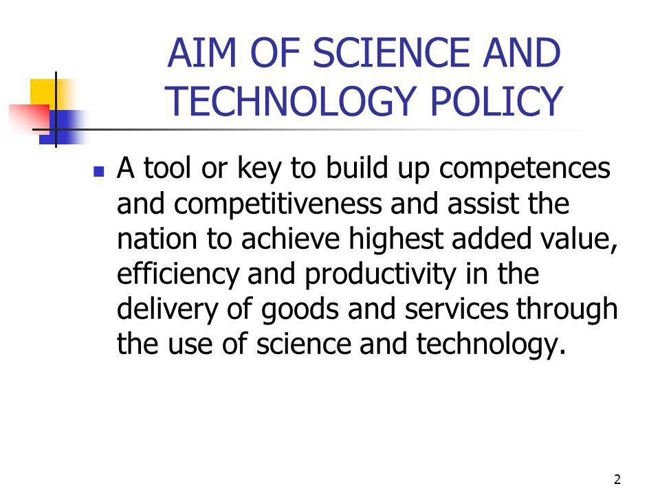 2 AIM OF SCIENCE AND TECHNOLOGY POLICY A tool or key to build up competences and competitiveness and assist the nation to achieve highest added value, efficiency and productivity in the delivery of goods and services through the use of science and technology.