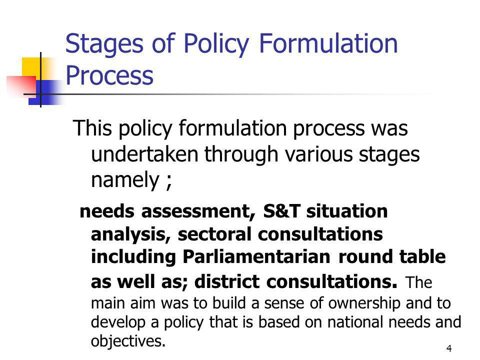 Stages of Policy Formulation Process This policy formulation process was undertaken through various stages namely ; needs assessment, S&T situation analysis, sectoral consultations including Parliamentarian round table as well as; district consultations.