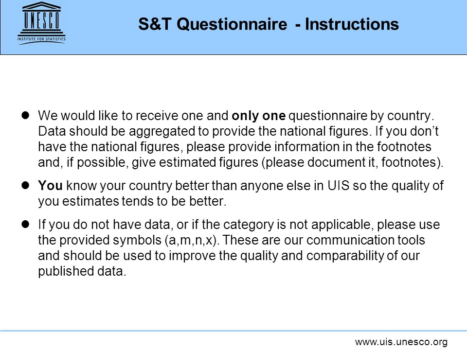 www.uis.unesco.org S&T Questionnaire - Instructions lWe would like to receive one and only one questionnaire by country. Data should be aggregated to