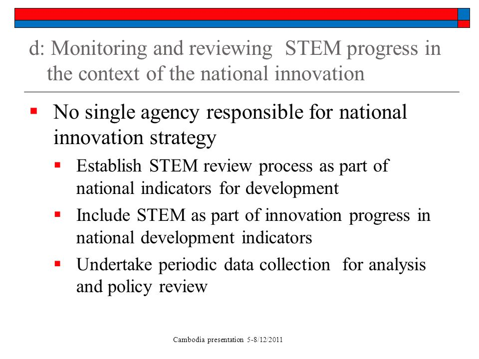 Cambodia presentation 5-8/12/2011 d: Monitoring and reviewing STEM progress in the context of the national innovation No single agency responsible for national innovation strategy Establish STEM review process as part of national indicators for development Include STEM as part of innovation progress in national development indicators Undertake periodic data collection for analysis and policy review