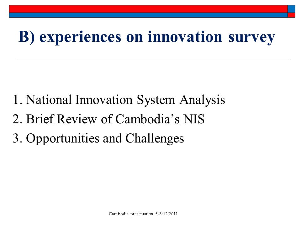 Cambodia presentation 5-8/12/2011 B) experiences on innovation survey 1. National Innovation System Analysis 2. Brief Review of Cambodias NIS 3. Oppor