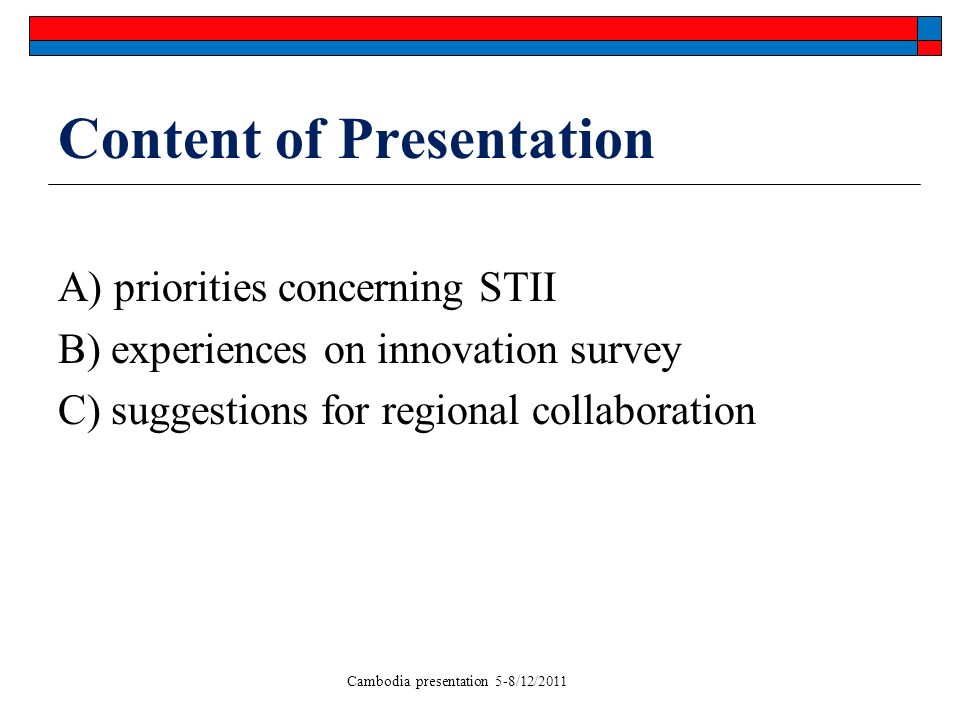 Cambodia presentation 5-8/12/2011 Content of Presentation A) priorities concerning STII B) experiences on innovation survey C) suggestions for regional collaboration
