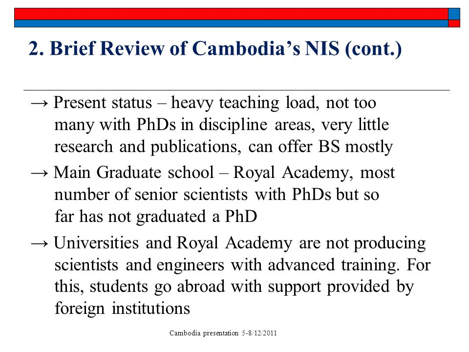 Cambodia presentation 5-8/12/2011 2. Brief Review of Cambodias NIS (cont.) Present status – heavy teaching load, not too many with PhDs in discipline