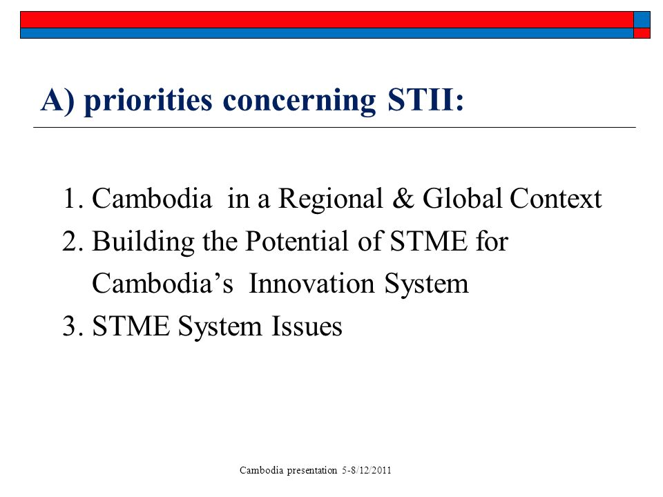 Cambodia presentation 5-8/12/2011 A) priorities concerning STII: 1. Cambodia in a Regional & Global Context 2. Building the Potential of STME for Camb