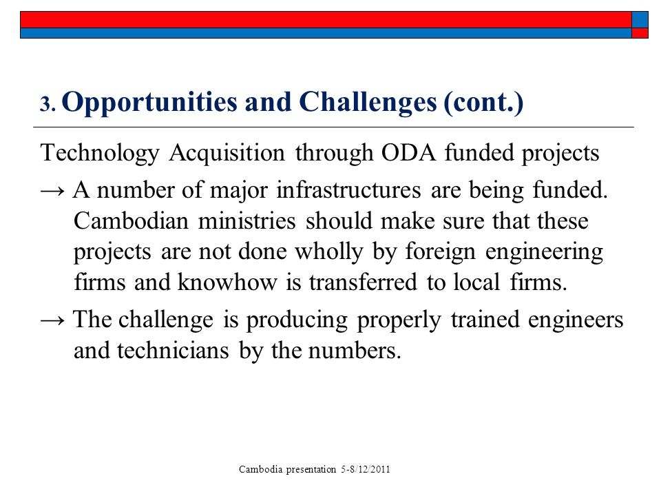 Cambodia presentation 5-8/12/2011 3. Opportunities and Challenges (cont.) Technology Acquisition through ODA funded projects A number of major infrast