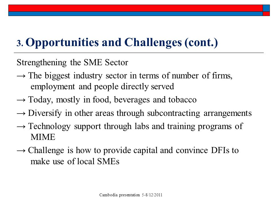 Cambodia presentation 5-8/12/2011 3. Opportunities and Challenges (cont.) Strengthening the SME Sector The biggest industry sector in terms of number