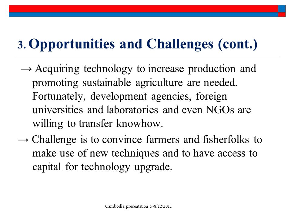 Cambodia presentation 5-8/12/2011 3. Opportunities and Challenges (cont.) Acquiring technology to increase production and promoting sustainable agricu