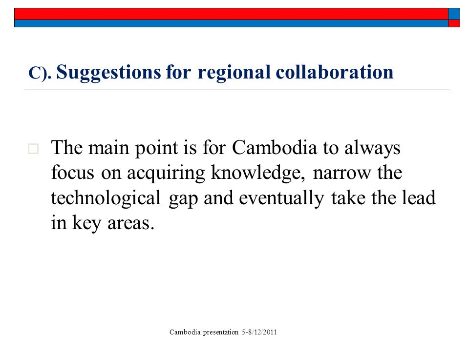 Cambodia presentation 5-8/12/2011 C). Suggestions for regional collaboration The main point is for Cambodia to always focus on acquiring knowledge, na