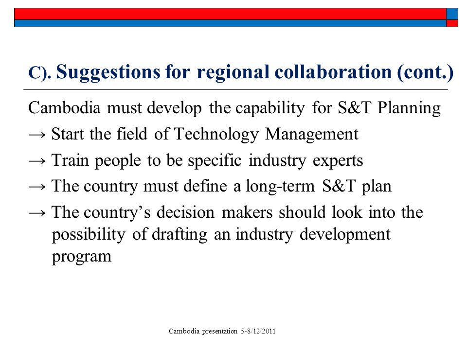 Cambodia presentation 5-8/12/2011 C). Suggestions for regional collaboration (cont.) Cambodia must develop the capability for S&T Planning Start the f