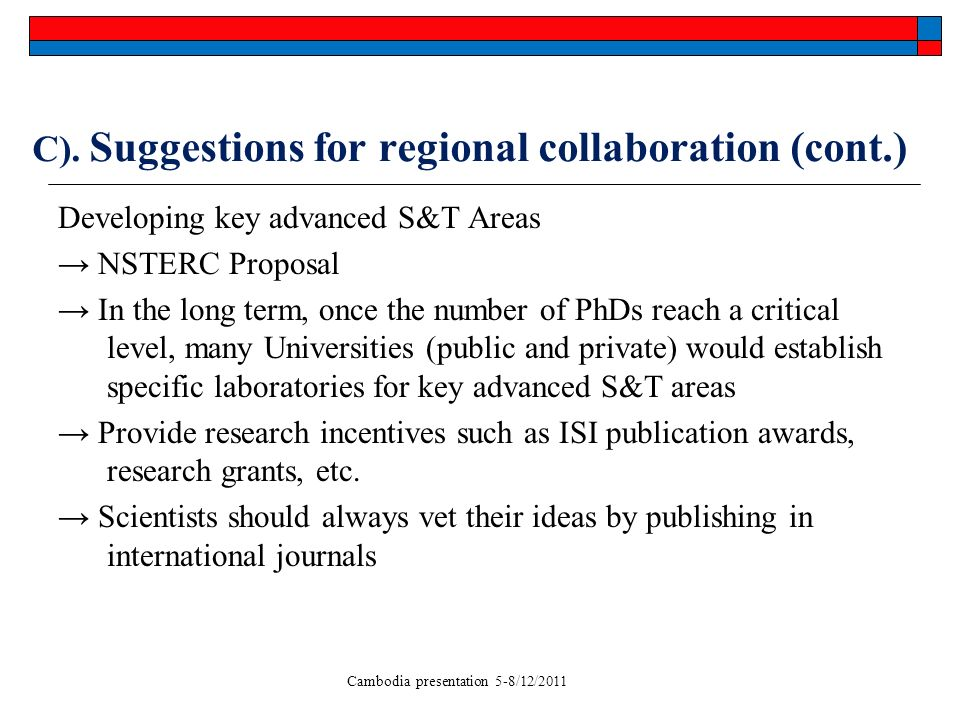 Cambodia presentation 5-8/12/2011 C). Suggestions for regional collaboration (cont.) Developing key advanced S&T Areas NSTERC Proposal In the long ter