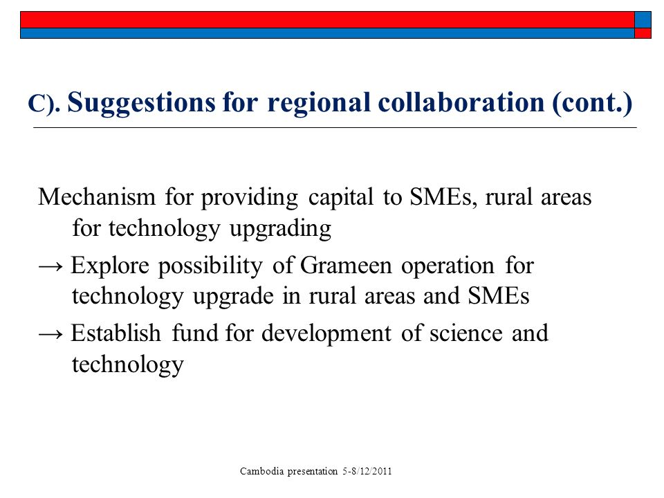 Cambodia presentation 5-8/12/2011 C). Suggestions for regional collaboration (cont.) Mechanism for providing capital to SMEs, rural areas for technolo