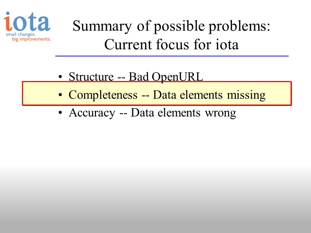Summary of possible problems: Current focus for iota Structure -- Bad OpenURL Completeness -- Data elements missing Accuracy -- Data elements wrong