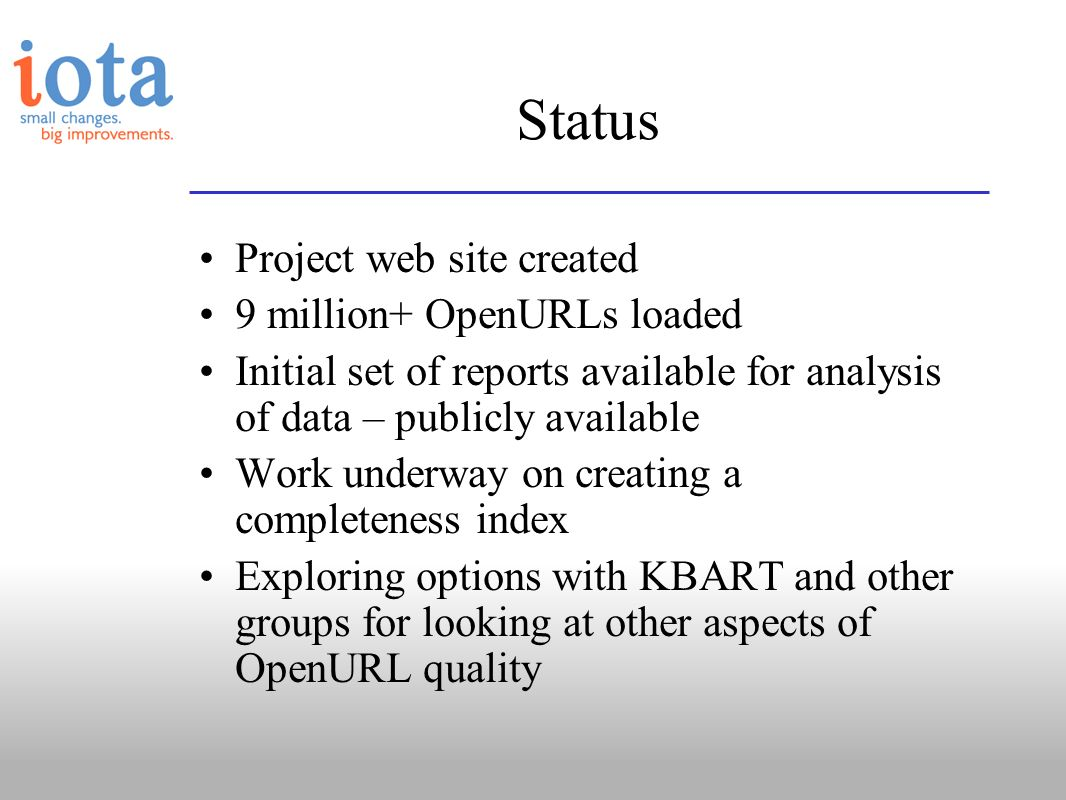 Status Project web site created 9 million+ OpenURLs loaded Initial set of reports available for analysis of data – publicly available Work underway on